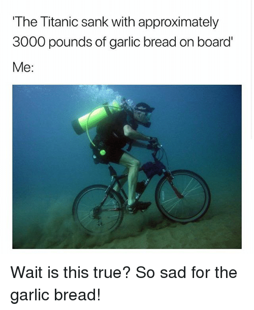 Titanic, True, and Garlic Bread: The Titanic sank with approximately  3000 pounds of garlic bread on board  Me: Wait is this true? So sad for the garlic bread!
