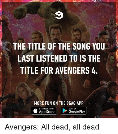 9gag, Dank, and Google: THE TITLE OF THE SONG YOU  LAST LISTENED TO IS THE  TITLE FOR AVENGERS 4.  MORE FUN ON THE 9GAG APP  Download on the  GET IT ON  | ippatore i  Google Play Avengers: All dead, all dead