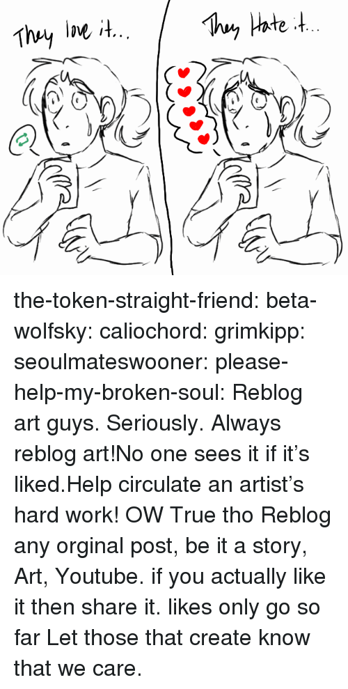 Target, True, and Tumblr: the-token-straight-friend:  beta-wolfsky:   caliochord:  grimkipp:  seoulmateswooner:  please-help-my-broken-soul:   Reblog art guys. Seriously.    Always reblog art!No one sees it if it's liked.Help circulate an artist's hard work!   OW   True tho  Reblog any orginal post, be it a story, Art, Youtube. if you actually like it then share it. likes only go so far   Let those that create know that we care.