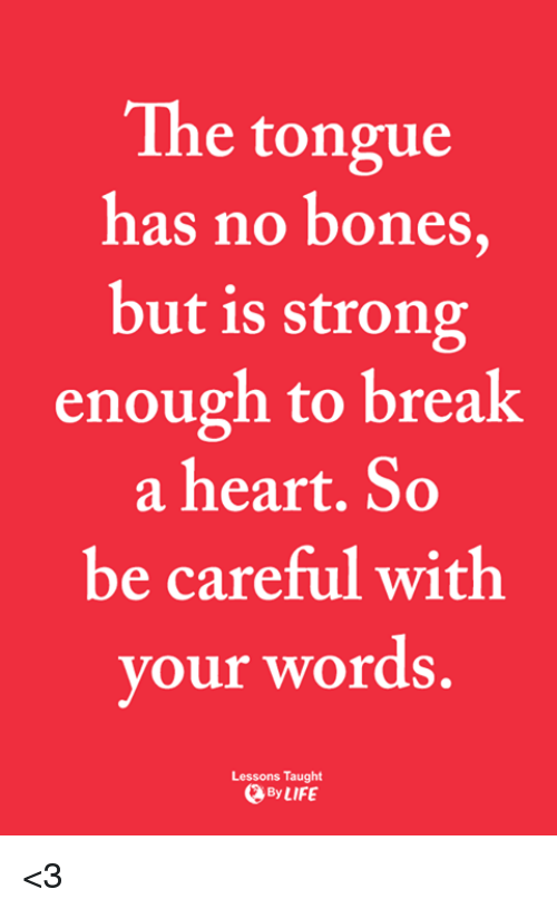 Bones, Life, and Memes: The tongue  has no bones  but is strong  enough to break  a heart. So  be careful with  our words  y  .  Lessons Taught  By LIFE <3
