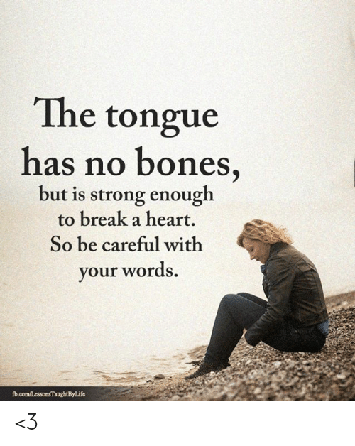 Bones, Memes, and Break: The tongue  has no bones,  but is strong enough  to break a heart.  So be careful with  your words.  fb.com/LessonsTaughtByLife <3