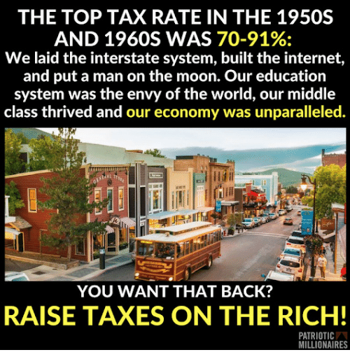 Internet, Taxes, and Moon: THE TOP TAX RATE IN THE 1950S  AND 1960S WAS 70-91%:  We laid the interstate system, built the internet,  and put a man on the moon. Our education  system was the envy of the world, our middle  class thrived and our economy was unparalleled.  YOU WANT THAT BACK?  RAISE TAXES ON THE RICH!  PATRIOTIC  MILLIONAIRES