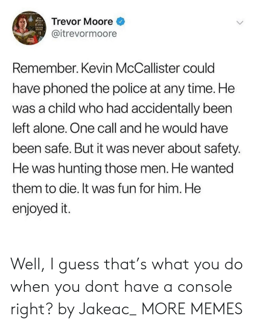 Being Alone, Dank, and Memes: The  torr  Trevor Moore  TREOOR  @itrevormoore  Remember. Kevin McCallister could  have phoned the police at any time. He  was a child who had accidentally been  left alone. One call and he would have  been safe. But it was never about safety.  He was hunting those men. He wanted  them to die. It was fun for him. He  enjoyed it. Well, I guess that's what you do when you dont have a console right? by Jakeac_ MORE MEMES