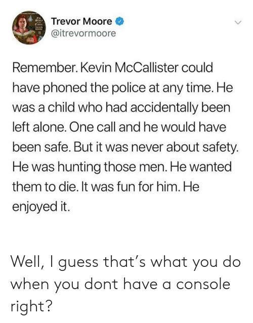 Being Alone, Police, and Kevin McCallister: The  torr  Trevor Moore  TREOOR  @itrevormoore  Remember. Kevin McCallister could  have phoned the police at any time. He  was a child who had accidentally been  left alone. One call and he would have  been safe. But it was never about safety.  He was hunting those men. He wanted  them to die. It was fun for him. He  enjoyed it. Well, I guess that's what you do when you dont have a console right?