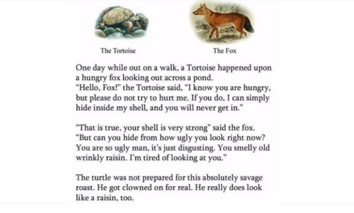 "Hello, Hungry, and Roast: The Tortoise  The Fox  One day while out on a walk, a Tortoise happened upon  a hungry fox looking out across a pond.  ""Hello, Fox!"" the Tortoise said, ""I know you are hungry,  but please do not try to hurt me. If you do, I can simply  hide inside my shell, and you will never get in.""  That is true, your shell is very strong"" said the fox.  But can you hide from how ugly you look right now?  You are so ugly man, it's just disgusting. You smelly old  wrinkly raisin. I'm tired of looking at you.""  The turtle was not prepared for this absolutely savage  roast. He got clowned on for real. He really does look  like a raisin, too."