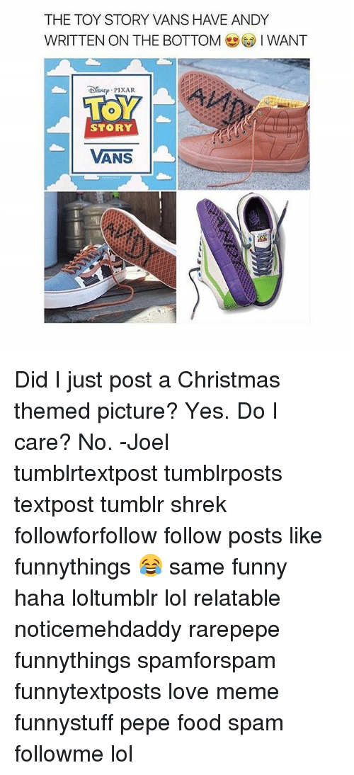 Christmas, Food, and Funny: THE TOY STORY VANS HAVE ANDY  WRITTEN ON THE BOTTOMIWANT  STORY  VANS Did I just post a Christmas themed picture? Yes. Do I care? No. -Joel 𓅓 ♛ 𓅓 ♛ 𓅓 ♛ tumblrtextpost tumblrposts textpost tumblr shrek followforfollow follow posts like funnythings 😂 same funny haha loltumblr lol relatable noticemehdaddy rarepepe funnythings spamforspam funnytextposts love meme funnystuff pepe food spam followme lol