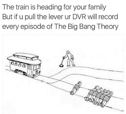 Family, Record, and Train: The train is heading for your family  But if u pull the lever ur DVR will record  every episode of The Big Bang Theory