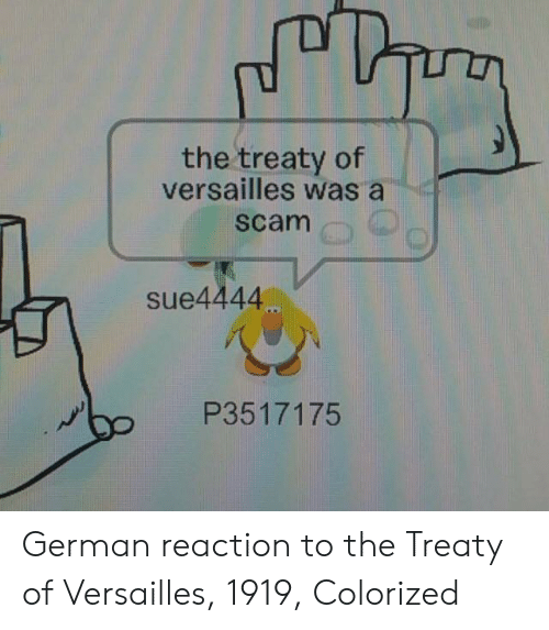 German, Versailles, and Scam: the treaty of  versailles was a  scam  sue4444  P3517175 German reaction to the Treaty of Versailles, 1919, Colorized