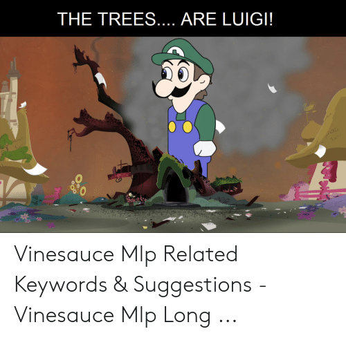 The Trees Are Luigi 0 Vinesauce Mlp Related Keywords Suggestions
