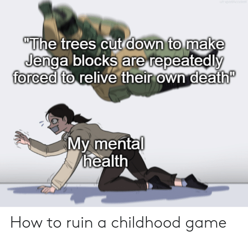 """Death, Game, and How To: """"The trees cut down to make  Jenga blocks are repeatedly  forced to relive their own death""""  My mental  health How to ruin a childhood game"""
