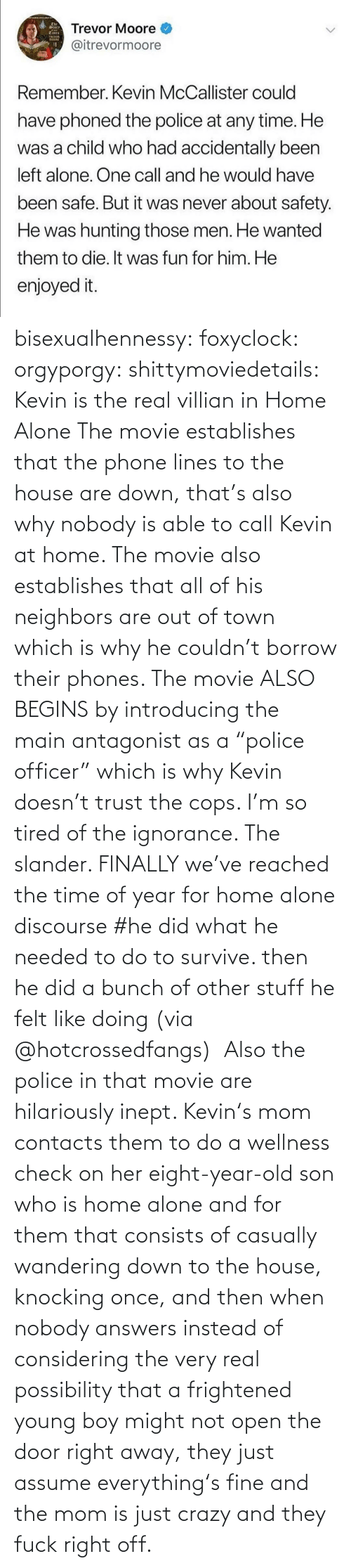 "Being Alone, Crazy, and Home Alone: The  Trevor Moore O  @itrevormoore  Tmes  TREDOR  moORE  Remember. Kevin McCallister could  have phoned the police at any time. He  was a child who had accidentally been  left alone. One call and he would have  been safe. But it was never about safety.  He was hunting those men. He wanted  them to die. It was fun for him. He  enjoyed it. bisexualhennessy:  foxyclock:  orgyporgy:  shittymoviedetails: Kevin is the real villian in Home Alone The movie establishes that the phone lines to the house are down, that's also why nobody is able to call Kevin at home. The movie also establishes that all of his neighbors are out of town which is why he couldn't borrow their phones. The movie ALSO BEGINS by introducing the main antagonist as a ""police officer"" which is why Kevin doesn't trust the cops. I'm so tired of the ignorance. The slander.    FINALLY we've reached the time of year for home alone discourse  #he did what he needed to do to survive. then he did a bunch of other stuff he felt like doing (via @hotcrossedfangs)   Also the police in that movie are hilariously inept. Kevin's mom contacts them to do a wellness check on her eight-year-old son who is home alone and for them that consists of casually wandering down to the house, knocking once, and then when nobody answers instead of considering the very real possibility that a frightened young boy might not open the door right away, they just assume everything's fine and the mom is just crazy and they fuck right off."
