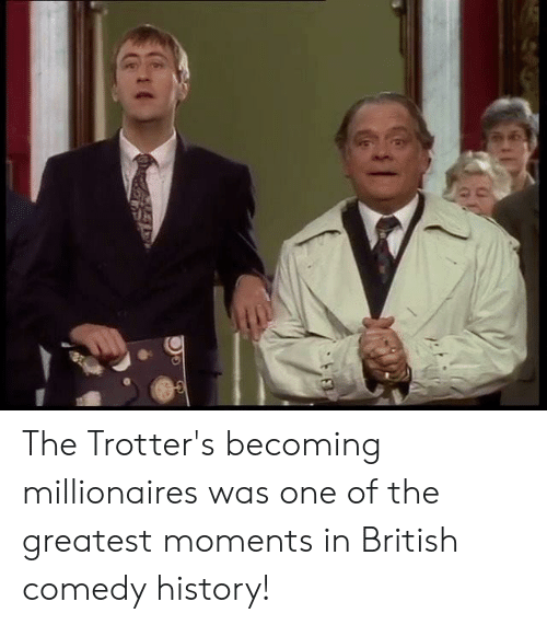 History, British, and Comedy: The Trotter's becoming millionaires was one of the greatest moments in British comedy history!