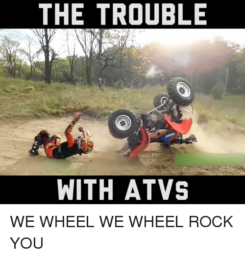 the trouble with atvs we wheel we wheel rock you 5369129 25 best atv memes beşiktaş fenerbahçe memes