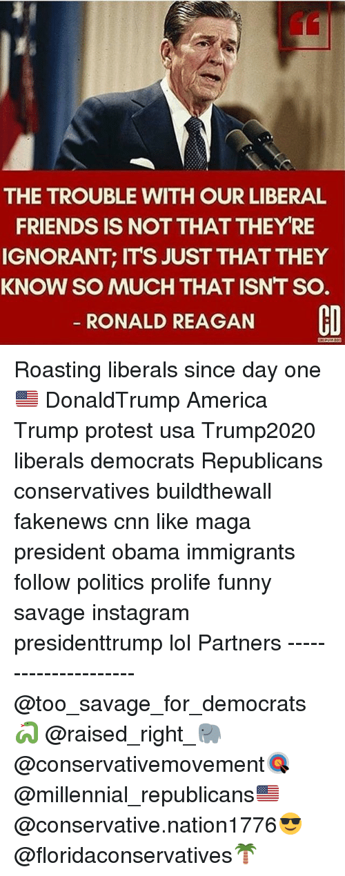 America, cnn.com, and Friends: THE TROUBLE WITH OUR LIBERAL  FRIENDS IS NOT THATTHEY RE  IGNORANT, ITS JUST THATTHEY  KNOW SO MUCH THAT ISNT SO.  RONALD REAGAN  CO Roasting liberals since day one🇺🇸 DonaldTrump America Trump protest usa Trump2020 liberals democrats Republicans conservatives buildthewall fakenews cnn like maga president obama immigrants follow politics prolife funny savage instagram presidenttrump lol Partners --------------------- @too_savage_for_democrats🐍 @raised_right_🐘 @conservativemovement🎯 @millennial_republicans🇺🇸 @conservative.nation1776😎 @floridaconservatives🌴