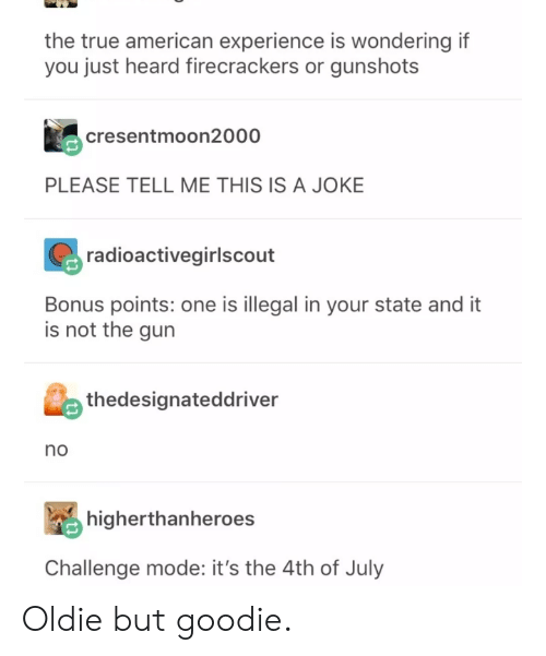 True, 4th of July, and American: the true american experience is wondering if  you just heard firecrackers or gunshots  cresentmoon2000  PLEASE TELL ME THIS IS A JOKE  radioactivegirlscout  Bonus points: one is illegal in your state and it  is not the gun  thedesignateddriver  no  屬higherthanheroes  Challenge mode: it's the 4th of July Oldie but goodie.