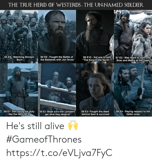 "Alive, Memes, and Respect: THE TRUE HERO OF WESTEROS- THE UN-NAMED SOLDIER  S6 E10 3rd one to yelS7 E3-Was there to welcome  ""The Kinglinthe North Bran and Meera at the Gate  S5 E% Watching Shireen,  Burn  S6 E9-Fought the Battle of  the Bastards with Jon Snow  S8 E1-Still doing his duty  like the hero he is  S8 E3- Fought the dead  behind Sam & survived  S8 E4 - Paying respect to the  fallen ones.  S8 E2-Made sure that Lanisters  get what they deserve He's still alive 🙌 #GameofThrones https://t.co/eVLjva7FyC"
