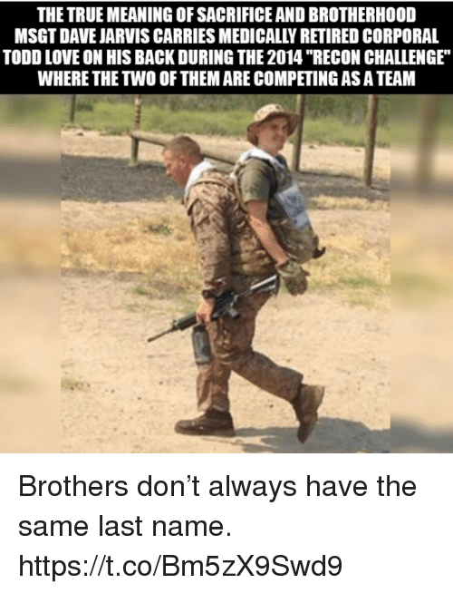 """Love, Memes, and True: THE TRUE MEANING OF SACRIFICE AND BROTHERHOOD  MSGT DAVE JARVIS CARRIES MEDICALLY RETIRED CORPORAL  TODD LOVE ON HIS BACK DURING THE 2014 """"RECON CHALLENGE  WHERE THE TWO OF THEM ARE COMPETING AS A TEAM Brothers don't always have the same last name. https://t.co/Bm5zX9Swd9"""