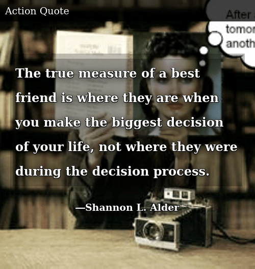 SIZZLE: The true measure of a best friend is where they are when you make the biggest decision of your life, not where they were during the decision process.