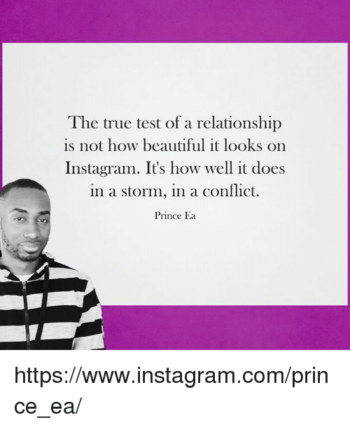 Instagram, Memes, and True: The true test of a relationship  is not how beautiful it looks on  Instagram. It's how well it does  in a storm, in a conflict.  Prince Ea https://www.instagram.com/prince_ea/