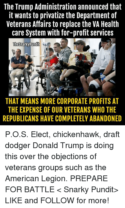 Dodgers, Donald Trump, and Memes: The Trump Administration announced that  it wants to privatize the Department of  Veterans Affairs to replace the VA Health  care System with for-profit services  ThesnarkyPundit  THAT MEANS MORE CORPORATE PROFITS AT  THE EXPENSE OF OUR VETERANS WHO THE  REPUBLICANS HAVE COMPLETELY ABANDONED P.O.S. Elect, chickenhawk, draft dodger Donald Trump is doing this over the objections of veterans groups such as the American Legion.  PREPARE FOR BATTLE  < Snarky Pundit> LIKE and FOLLOW for more!