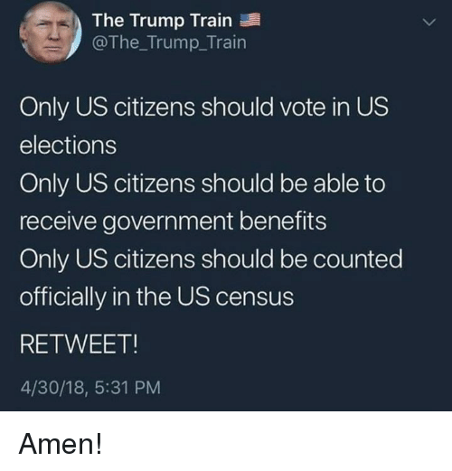 Memes, Train, and Trump: The Trump Train  @The_Trump_Train  Only US citizens should vote in US  elections  Only US citizens should be able to  receive government benefits  Only US citizens should be counted  officially in the US census  RETWEET  4/30/18, 5:31 PM Amen!