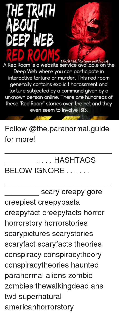 """Creepy, Isis, and Memes: THE TRUTH  ABOUT  DEEP WEB  RED ROOMS  IG.@ The Paranormal GUide  A Red Room is a website service available on the  Deep Web where you can participate in  interactive torture or murder. This red room  generally contains explicit harassment and  torture subjected by a command given by a  unknown person online. There are hundreds of  these """"Red Room"""" stories over the net and they  even seem to involve ISIS. Follow @the.paranormal.guide for more! ________________________________ . . . . HASHTAGS BELOW IGNORE . . . . . . _________________________________ scary creepy gore creepiest creepypasta creepyfact creepyfacts horror horrorstory horrorstories scarypictures scarystories scaryfact scaryfacts theories conspiracy conspiracytheory conspiracytheories haunted paranormal aliens zombie zombies thewalkingdead ahs twd supernatural americanhorrorstory"""