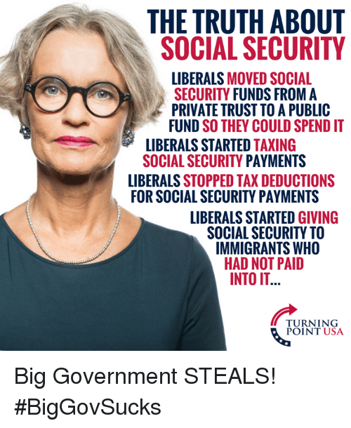 Memes, Government, and Truth: THE TRUTH ABOUT  SOCIAL SECURITY  LIBERALS MOVED SOCIAL  SECURITY FUNDS FROM A  PRIVATE TRUST TO A PUBLIC  FUND SO THEY COULD SPEND IT  LIBERALS STARTED TAXING  SOCIAL SECURITY PAYMENTS  LIBERALS STOPPED TAX DEDUCTIONS  FOR SOCIAL SECURITY PAYMENTS  LIBERALS STARTED GIVING  SOCIAL SECURITY TO  IMMIGRANTS WHO  HAD NOT PAID  INTO IT  TURNING  POINT USA Big Government STEALS! #BigGovSucks