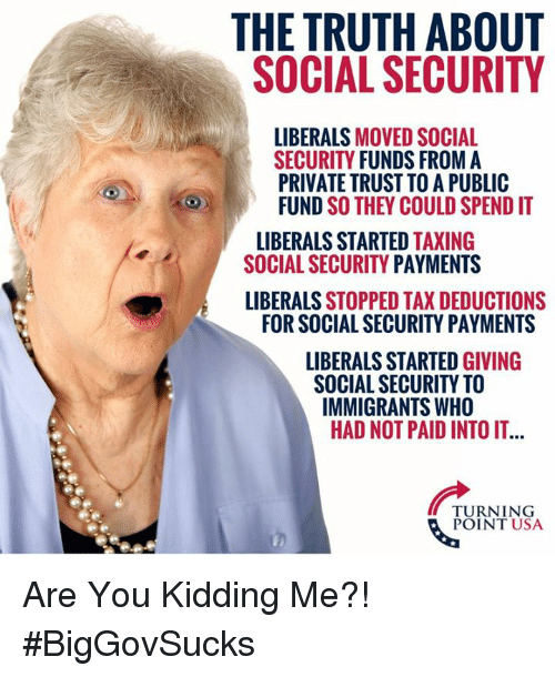 Memes, Truth, and 🤖: THE TRUTH ABOUT  SOCIAL SECURITY  LIBERALS MOVED SOCIAL  SECURITY FUNDS FROM A  PRIVATE TRUST TO A PUBLIC  FUND SO THEY COULD SPEND IT  LIBERALS STARTED TAXING  SOCIAL SECURITY PAYMENTS  LIBERALS STOPPED TAX DEDUCTIONS  FOR SOCIAL SECURITY PAYMENTS  LIBERALS STARTED GIVING  SOCIAL SECURITY TO  IMMIGRANTS WHO  HAD NOT PAID INTO IT...  TURNING  POINT USA Are You Kidding Me?! #BigGovSucks