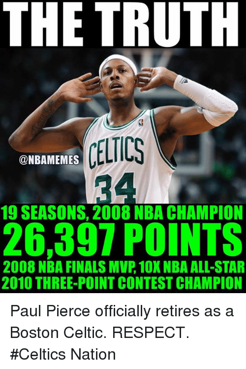 All Star, Celtic, and Finals: THE TRUTH  CELTICS  @NBAMEMES  19 SEASONS, 2008 NBA CHAMPION  26,397 POINTS  2008 NBA FINALS MVP, 10X NBA ALL-STAR  2010 THREE-POINT CONTEST CHAMPION Paul Pierce officially retires as a Boston Celtic. RESPECT. #Celtics Nation