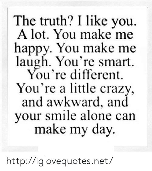 Being Alone, Crazy, and Awkward: The truth? I like you  A lot. You make me  happy. You make me  laugh. You're smart  ou're different  You're a little crazy,  and awkward, and  your smile alone can  make my day http://iglovequotes.net/