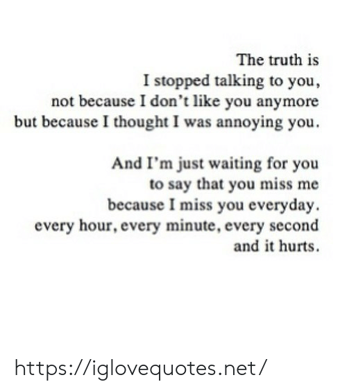 Thought, Truth, and Waiting...: The truth is  I stopped talking to you,  not because I don't like you anymore  but becauseI thought I was annoying you.  And I'm just waiting for you  to say that you miss me  because I miss you everyday.  every hour, every minute, every second  and it hurts https://iglovequotes.net/