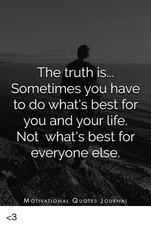 The Truth Is Sometimes You Have To Do Whats Best For You And Your