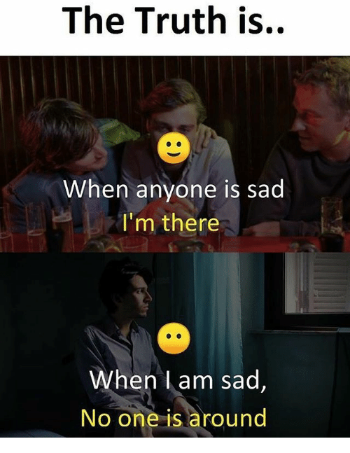 Memes, Sad, and Truth: The Truth is..  When anyone is sad  I'm there  When l am sad  No one is around