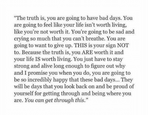 """Alive, Bad, and Crying: """"The truth is, you are going to have bad days. You  are going to feel like your life isn't worth living,  like you're not worth it. You're going to be sad and  crying so much that you can't breathe. You are  going to want to give up. THIS is your sign NOT  to. Because the truth is, you ARE worth it and  your life IS worth living. You just have to stay  strong and alive long enough to figure out why  and I promise you when you do, you are going to  be so incredibly happy that these bad days... They  will be days that you look back on and be proud of  yourself for getting through and being where you  are. You can get through this."""""""