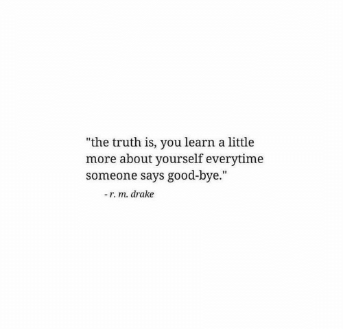 "Drake, Good, and Truth: ""the truth is, you learn a little  more about yourself everytime  someone says good-bye.""  - r. m. drake"