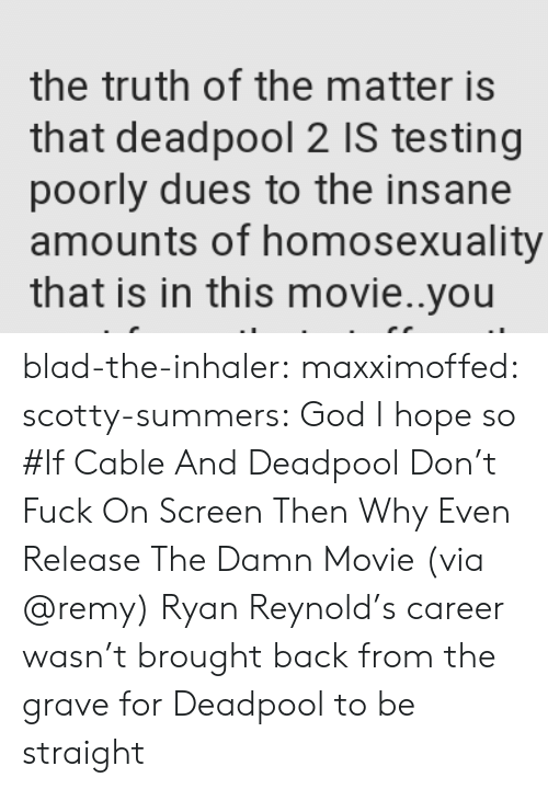 God, Tumblr, and Deadpool: the truth of the matter is  that deadpool 2 IS testing  poorly dues to the insane  amounts of homosexuality  that is in this movie..you blad-the-inhaler: maxximoffed:  scotty-summers: God I hope so #If Cable And Deadpool Don't Fuck On Screen Then Why Even Release The Damn Movie (via @remy)   Ryan Reynold's career wasn't brought back from the grave for Deadpool to be straight