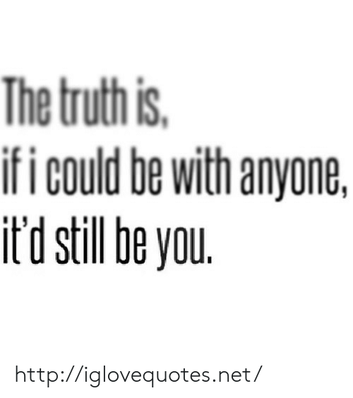 Http, Net, and You: The truthis  ifi could be with anyone,  it'd still be you http://iglovequotes.net/