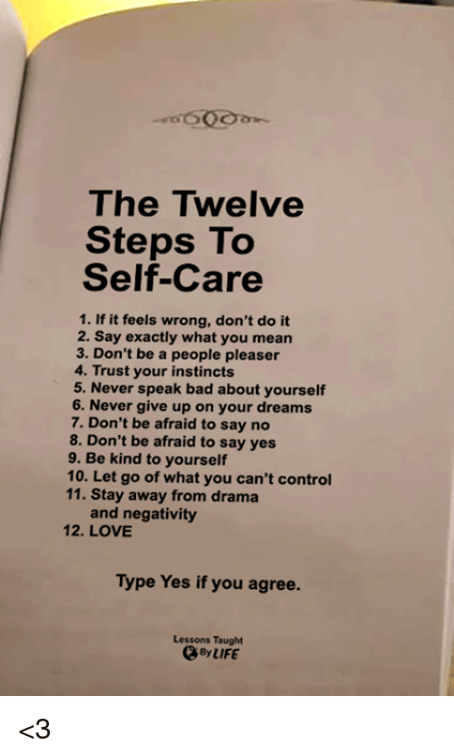 Bad, Love, and Memes: The Twelve  Steps To  Self-Care  1. If it feels wrong, don't do it  2. Say exactly what you mean  3. Don't be a people pleaser  4. Trust your instincts  5. Never speak bad about yourself  6. Never give up on your dreams  7. Don't be afraid to say no  8. Don't be afraid to say yes  9. Be kind to yourself  10. Let go of what you can't control  11. Stay away from drama  and negativity  12. LOVE  Type Yes if you agree.  Lessons Taught  、ByIIFE <3