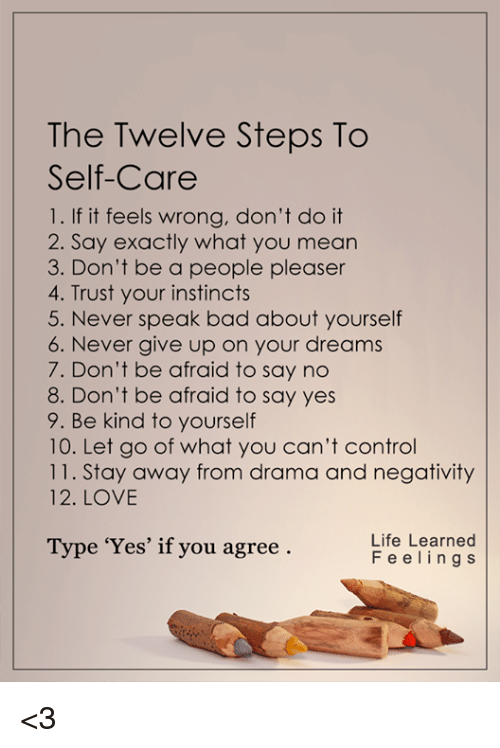 Memes, Instinctive, and Being Kind: The Twelve Steps To  Self-Care  1. If it feels wrong, don't do it  2. Say exactly what you mean  3. Don't be a people pleaser  4. Trust your instincts  5. Never speak bad about yourself  6. Never give up on your dreams  7. Don't be afraid to say no  8. Don't be afraid to say yes  9. Be kind to yourself  10. Let go of what you can't control  11. Stay away from drama and negativity  12. LOVE  Life Learned  Type 'Yes' if you agree  F e e l i n g s <3