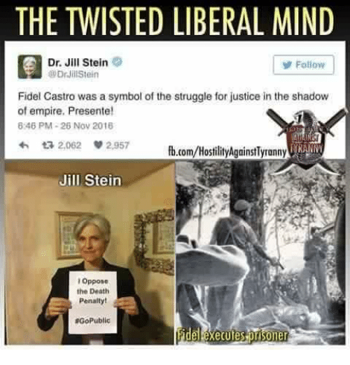 Empire, Memes, and Struggle: THE TWISTED LIBERAL MIND  Dr. Jill Stein  y Follow  @Drill Stein  Fidel Castro was a symbol of the struggle for justice inthe shadow  of empire. Presente!  8246 PM 26 Nov 2018  ta 2,062  2,957  fb.com/HostilityAgainstlyronny IRA  Jill Stein  Oppose  the Death  Penalty!  RGoPublic  her