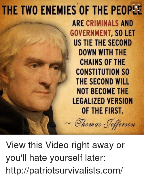 Memes, Constitution, and Http: THE TWO ENEMIES OF THE PEOP  ARE CRIMINALS AND  GOVERNMENT, SO LET  US TIE THE SECOND  DOWN WITH THE  CHAINS OF THE  CONSTITUTION SO  THE SECOND WILL  NOT BECOME THE  LEGALIZED VERSION  OF THE FIRST View this Video right away or you'll hate yourself later: http://patriotsurvivalists.com/