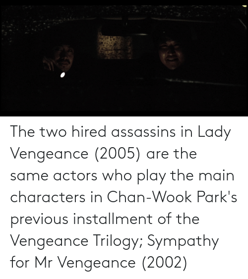 Who, Assassins, and Play: The two hired assassins in Lady Vengeance (2005) are the same actors who play the main characters in Chan-Wook Park's previous installment of the Vengeance Trilogy; Sympathy for Mr Vengeance (2002)