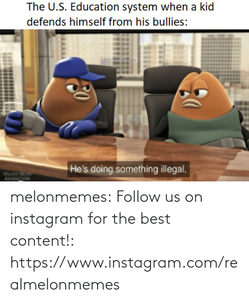 Instagram, Tumblr, and Best: The U.S. Education system when a kid  defends himself from his bullies:  He's doing something illegal.  KILLER BEAN  ANIMATION melonmemes:  Follow us on instagram for the best content!: https://www.instagram.com/realmelonmemes