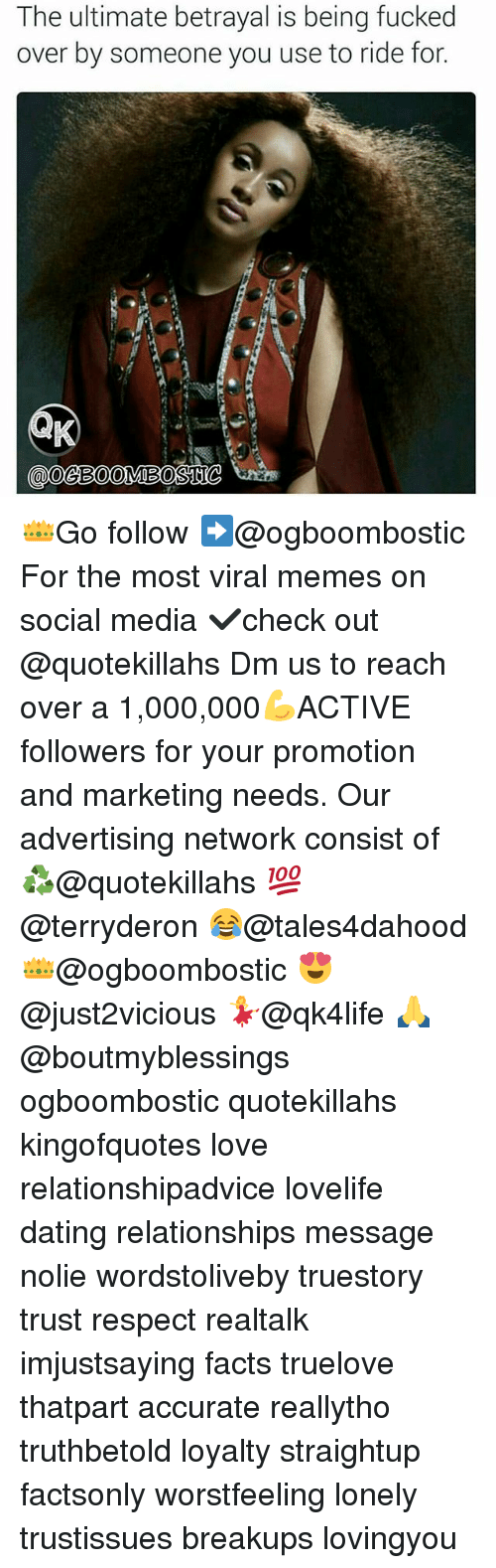 Memes, 🤖, and Media: The ultimate betrayal is being fucked  over by someone you use to ride for. 👑Go follow ➡@ogboombostic For the most viral memes on social media ✔check out @quotekillahs Dm us to reach over a 1,000,000💪ACTIVE followers for your promotion and marketing needs. Our advertising network consist of ♻@quotekillahs 💯@terryderon 😂@tales4dahood 👑@ogboombostic 😍@just2vicious 💃@qk4life 🙏@boutmyblessings ogboombostic quotekillahs kingofquotes love relationshipadvice lovelife dating relationships message nolie wordstoliveby truestory trust respect realtalk imjustsaying facts truelove thatpart accurate reallytho truthbetold loyalty straightup factsonly worstfeeling lonely trustissues breakups lovingyou