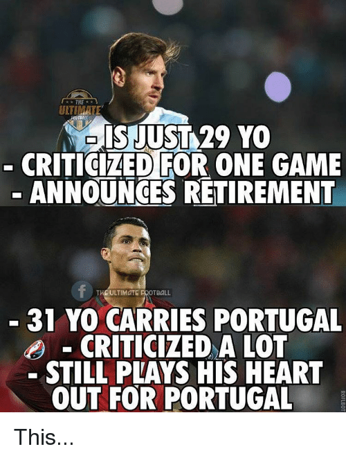 Soccer, Sports, and Game: THE  ULTIMATE  IS JUST 29 YO  CRITICIZED FOR ONE GAME  ANNOUNCES RETIREMENT  THE ULTIMATE FOOTBALL  31 YO CARRIES PORTUGAL  CRITICIZED A LOT  STILL PLAYS HIS HEART  OUT FOR PORTUGAL This...