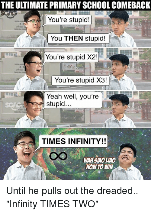 "Memes, School, and Yeah: THE ULTIMATE PRIMARY SCHOOL COMEBACK  You're stupid!  You THEN stupid!  You're stupid X2!  You're stupid X3!  Yeah well, you're  stupid  TIMES INFINITY!!  HOW TO WIN Until he pulls out the dreaded.. ""Infinity TIMES TWO"""