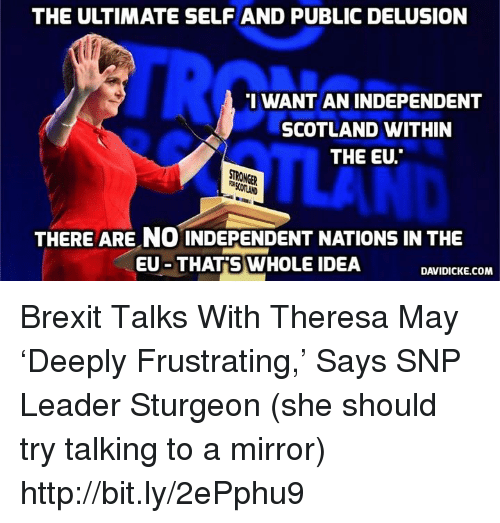 """Memes, Http, and Mirror: THE ULTIMATE SELFAND PUBLIC DELUSION  I WANT AN INDEPENDENT  SCOTLAND WITHIN  THE EU.""""  STRONGER  THERE ARE NO INDEPENDENT NATIONS IN THE  EU THAT S WHOLE IDEA  DAVIDICKE.COM Brexit Talks With Theresa May 'Deeply Frustrating,' Says SNP Leader Sturgeon (she should try talking to a mirror) http://bit.ly/2ePphu9"""