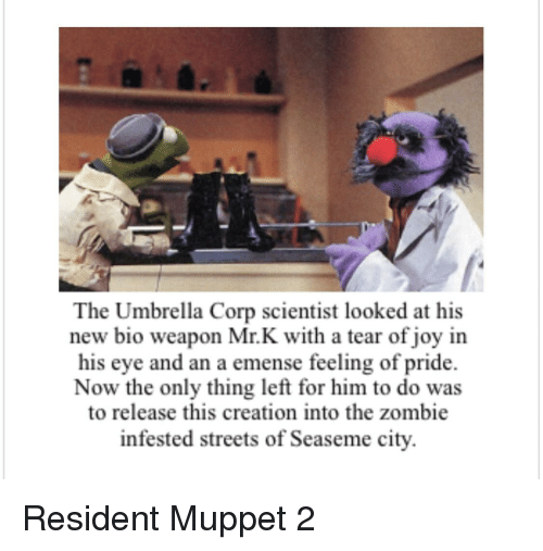 Streets, Zombie, and Bertstrips: The Umbrella Corp scientist looked at his  new bio weapon Mr.K with a tear of joy in  his eye and an a emense feeling of pride.  Now the only thing left for him to do was  to release this creation into the zombie  infested streets of Seaseme city.