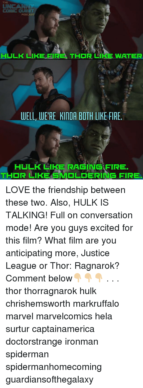 Fire, Love, and Memes: THE  UNC AR  PODD  HULK LIKE FIRE. TH R LIKE WATER  WELL, WERE KINDA BOTH LIKE FIRE.  HULK LIKE RAGING FIRE  THOR SMDLDERING  FIRE LOVE the friendship between these two. Also, HULK IS TALKING! Full on conversation mode! Are you guys excited for this film? What film are you anticipating more, Justice League or Thor: Ragnarok? Comment below👇🏼👇🏼👇🏼 . . . thor thorragnarok hulk chrishemsworth markruffalo marvel marvelcomics hela surtur captainamerica doctorstrange ironman spiderman spidermanhomecoming guardiansofthegalaxy