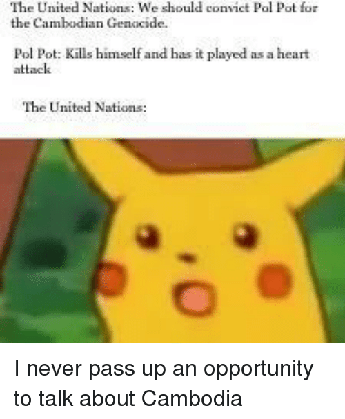 Heart, History, and Opportunity: The United Nations: We should convict Pol  the Cambodian Genocide.  Pot for  Pol Pot: Kills himself and has it played as a heart  attack  The United Nations: